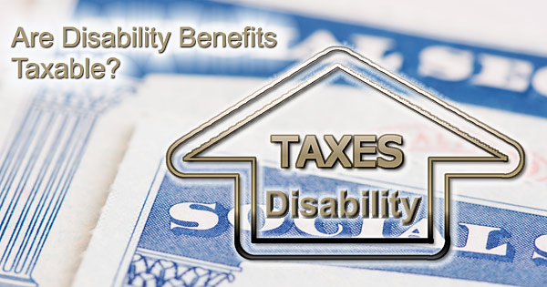 Disability Benefits and Taxes